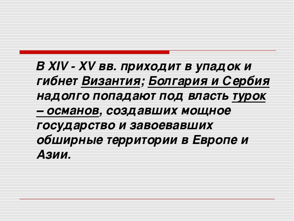 В XIV - XV вв. приходит в упадок и гибнет Византия; Болгария и Сербия надолг...