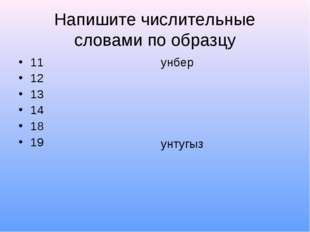Напишите числительные словами по образцу 11 12 13 14 18 19 унбер унтугыз
