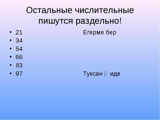Остальные числительные пишутся раздельно! 21 34 54 66 83 97 Егерме бер Туксан...