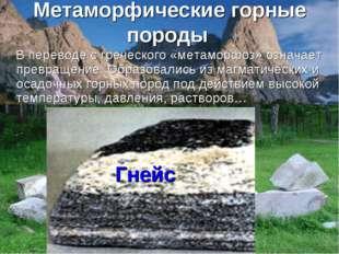 Метаморфические горные породы В переводе с греческого «метаморфоз» означает п