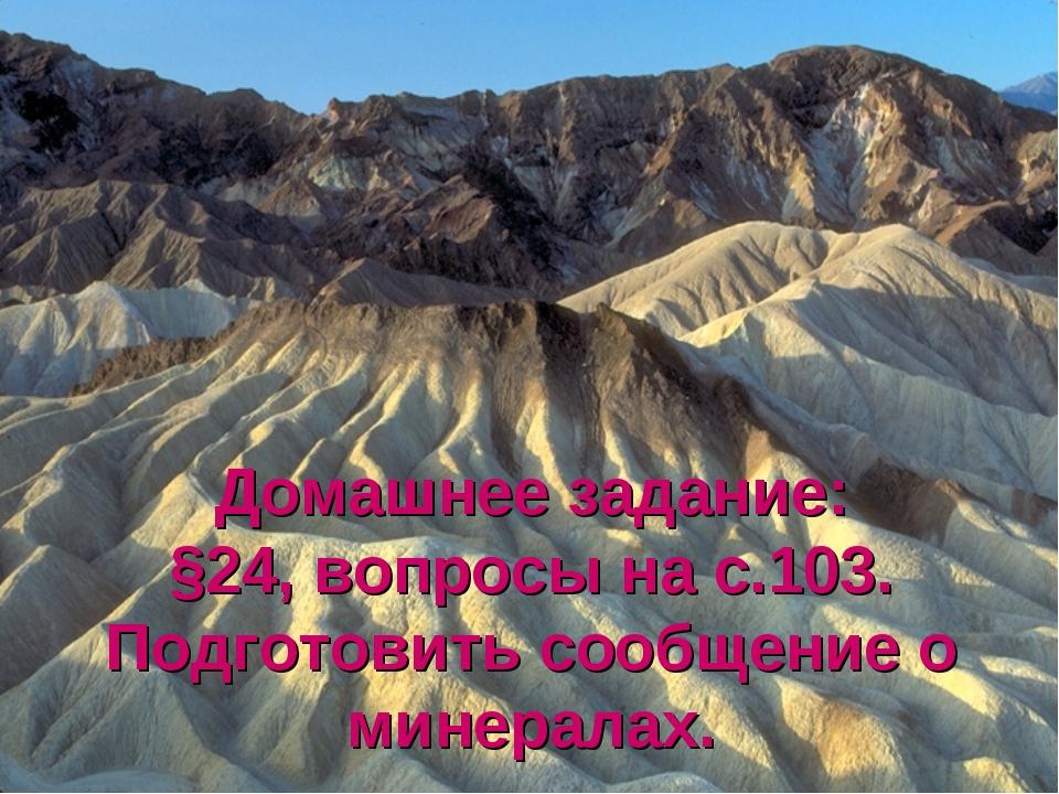 Домашнее задание: §24, вопросы на с.103. Подготовить сообщение о минералах.
