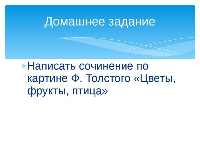 Написать сочинение по картине Ф. Толстого «Цветы, фрукты, птица» Домашнее зад...