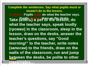 Complete the sentences. Say what pupils must or mustn't do in the lesson. Ex