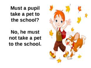 Must a pupil take a pet to the school? No, he must not take a pet to the sch