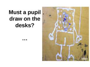 Must a pupil draw on the desks? …