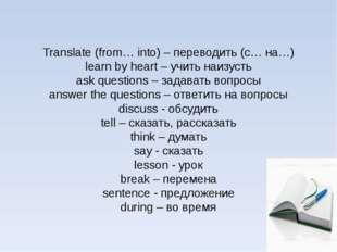 Translate (from… into) – переводить (с… на…) learn by heart – учить наизусть