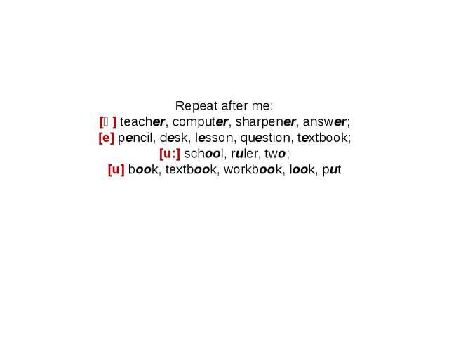 Repeat after me: [ә] teacher, computer, sharpener, answer; [e] pencil, desk,...