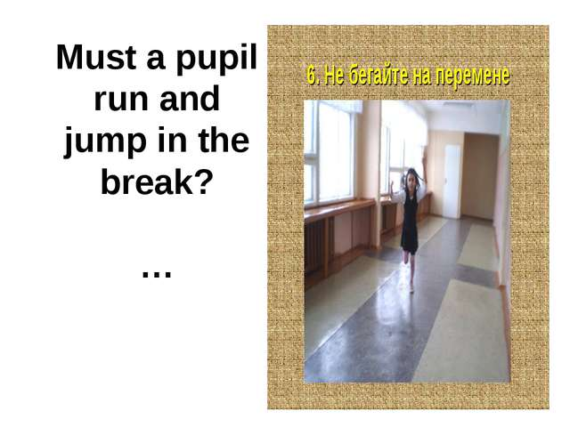Must a pupil run and jump in the break? …