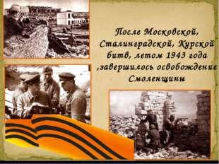 После Московской, Сталинградской, Курской битв, летом 1943 года ,завершилось