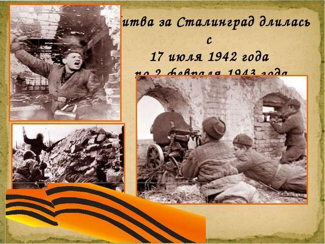 Битва за Сталинград длилась с 17 июля 1942 года по 2 февраля 1943 года