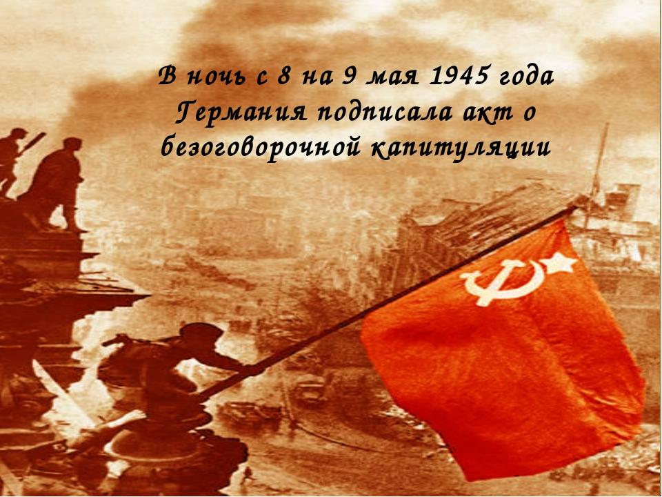 В ночь с 8 на 9 мая 1945 года Германия подписала акт о безоговорочной капитул...