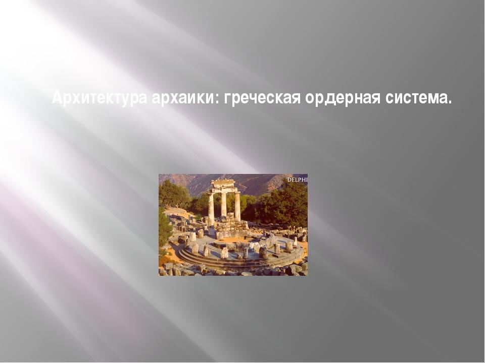 Архитектура архаики: греческая ордерная система.