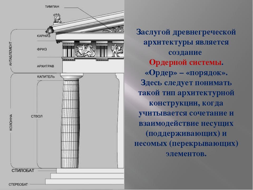 Заслугой древнегреческой архитектуры является создание Ордерной системы. «Орд...
