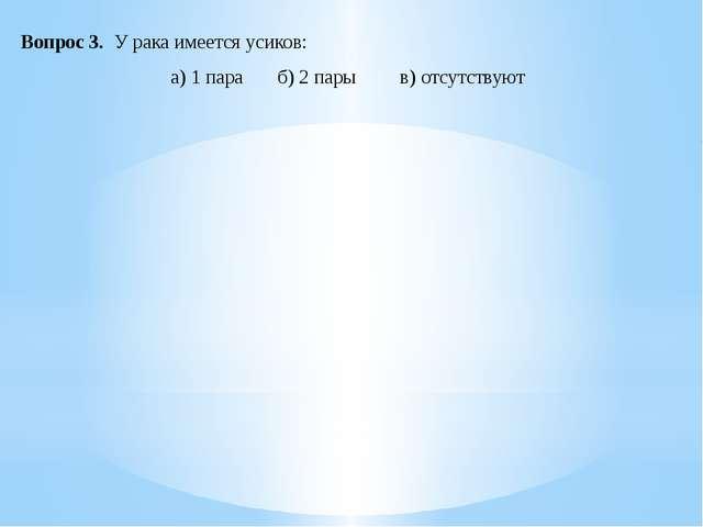 Вопрос 3. У рака имеется усиков: а) 1 пара б) 2 пары в) отсутствуют