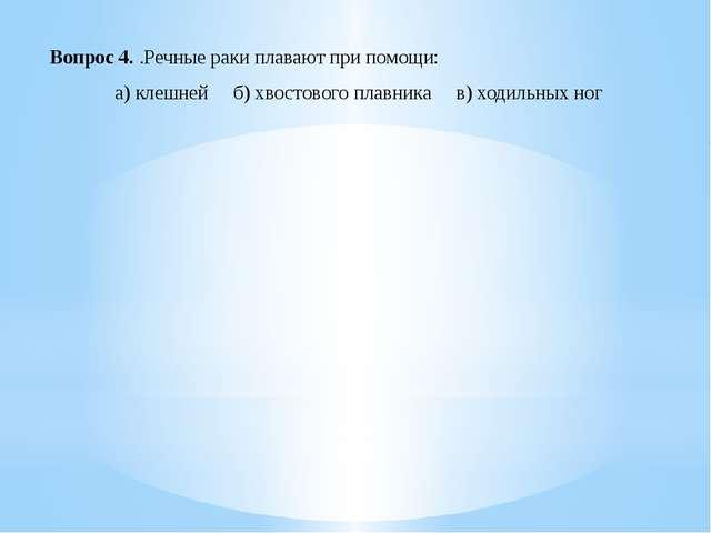 Вопрос 4. .Речные раки плавают при помощи: а) клешней б) хвостового плавника...