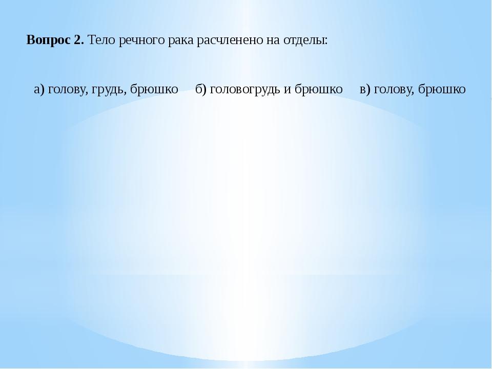 Вопрос 2. Тело речного рака расчленено на отделы: а) голову, грудь, брюшко...