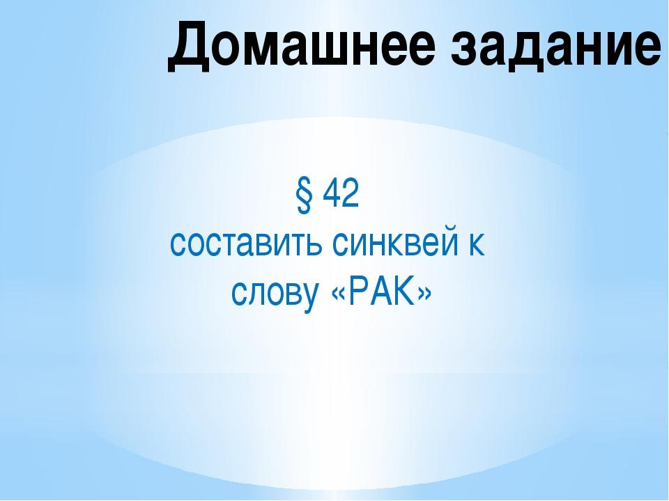 Домашнее задание § 42 составить синквей к слову «РАК»