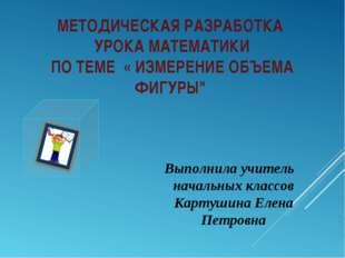 """МЕТОДИЧЕСКАЯ РАЗРАБОТКА УРОКА МАТЕМАТИКИ ПО ТЕМЕ « ИЗМЕРЕНИЕ ОБЪЕМА ФИГУРЫ"""" В"""