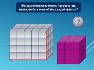 Фигуры сложили из мерок. Как сосчитать мерки, чтобы узнать объём каждой фигуры?