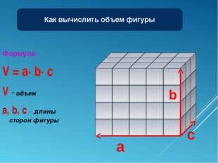 Формула V = a∙ b∙ c V - объем a, b, c – длины сторон фигуры Как вычислить объ