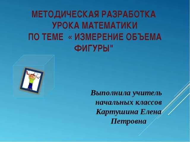 """МЕТОДИЧЕСКАЯ РАЗРАБОТКА УРОКА МАТЕМАТИКИ ПО ТЕМЕ « ИЗМЕРЕНИЕ ОБЪЕМА ФИГУРЫ"""" В..."""