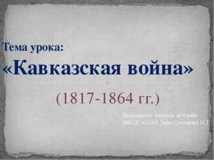 (1817-1864 гг.) Тема урока: «Кавказская война» Выполнила: учитель истории МБО