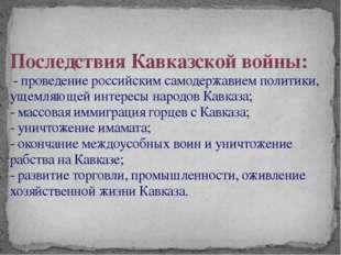 Последствия Кавказской войны: - проведение российским самодержавием политики,
