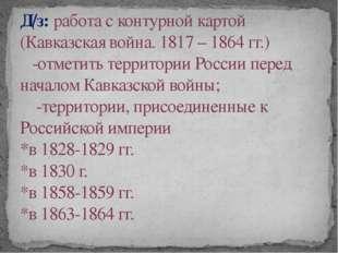 Д/з: работа с контурной картой (Кавказская война. 1817 – 1864 гг.) -отметить