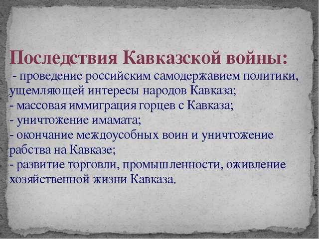 Последствия Кавказской войны: - проведение российским самодержавием политики,...