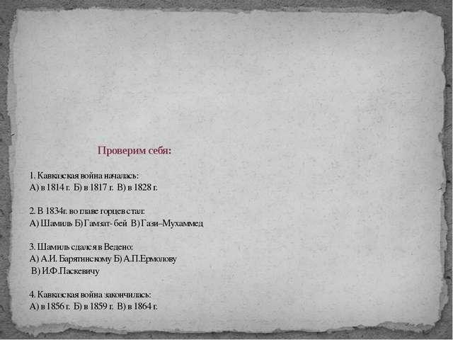 Проверим себя: 1. Кавказская война началась: А) в 1814 г. Б) в 1817 г. В) в...