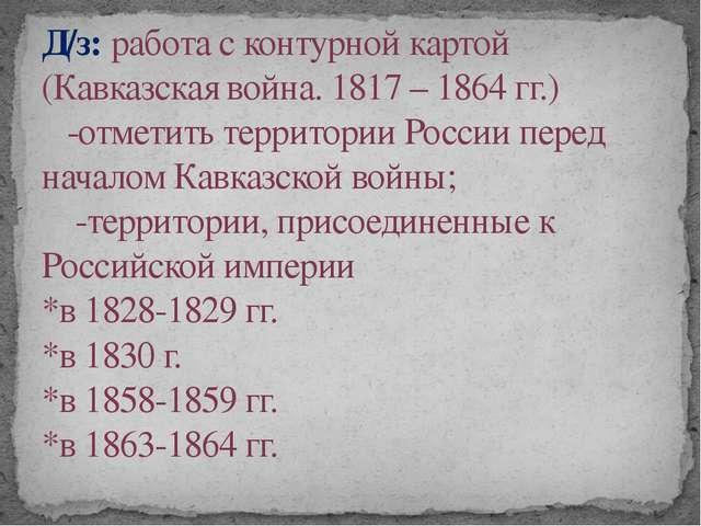 Д/з: работа с контурной картой (Кавказская война. 1817 – 1864 гг.) -отметить...