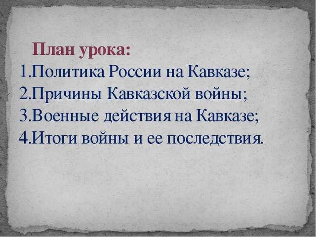 План урока: 1.Политика России на Кавказе; 2.Причины Кавказской войны; 3.Воен...