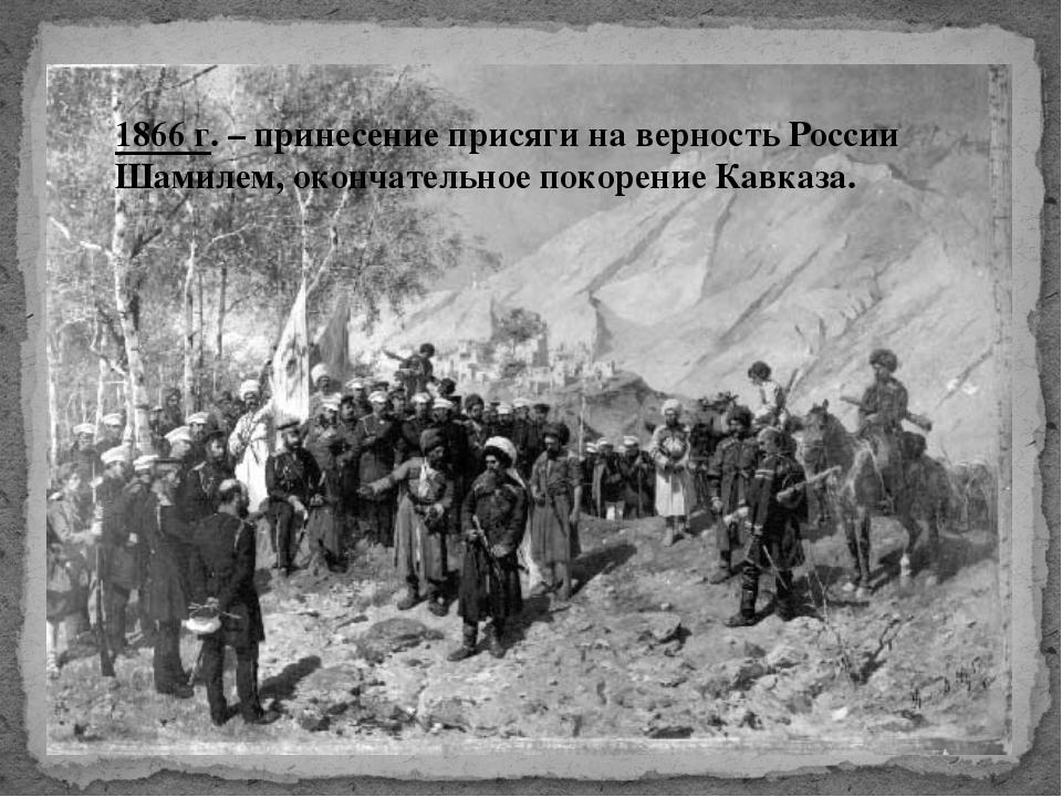 1866 г. – принесение присяги на верность России Шамилем, окончательное покоре...