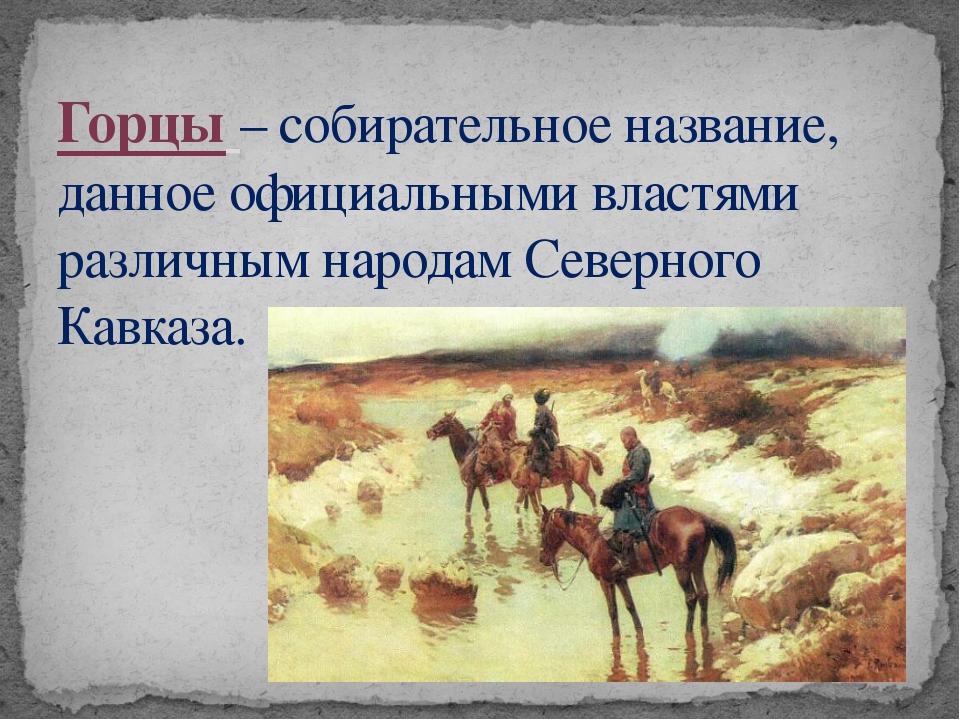 Горцы – собирательное название, данное официальными властями различным народа...