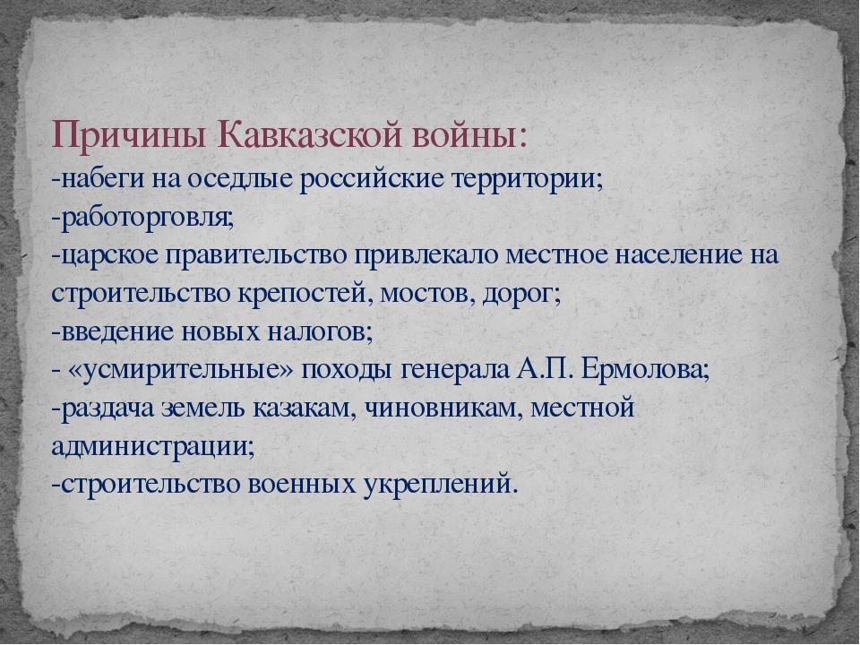 Причины Кавказской войны: -набеги на оседлые российские территории; -работор...