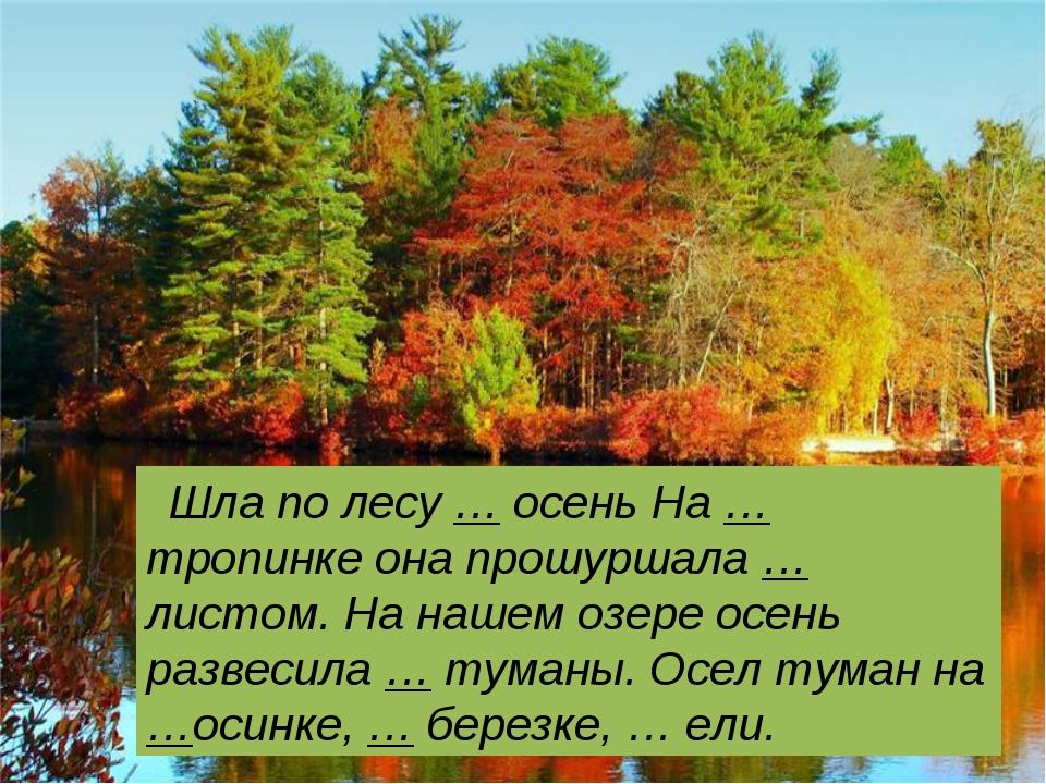 Шла по лесу … осень На … тропинке она прошуршала … листом. На нашем озере ос...