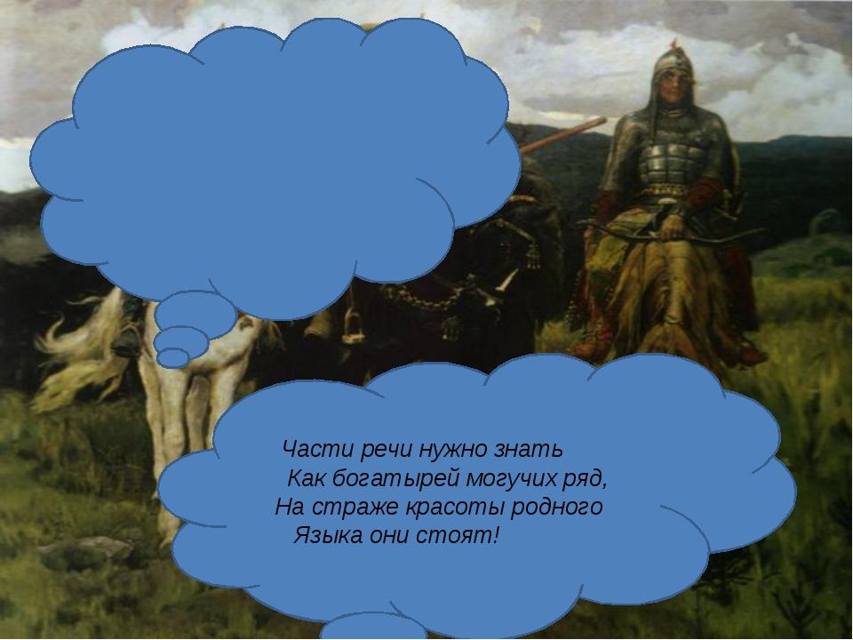 Части речи нужно знать Как богатырей могучих ряд, На страже красоты родного...