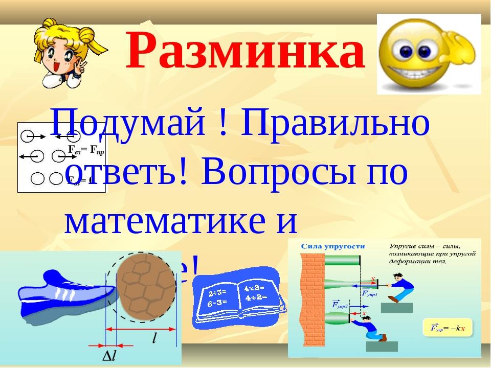 Разминка Подумай ! Правильно ответь! Вопросы по математике и физике!