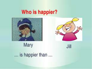 Who is happier? … is happier than … Mary Jill