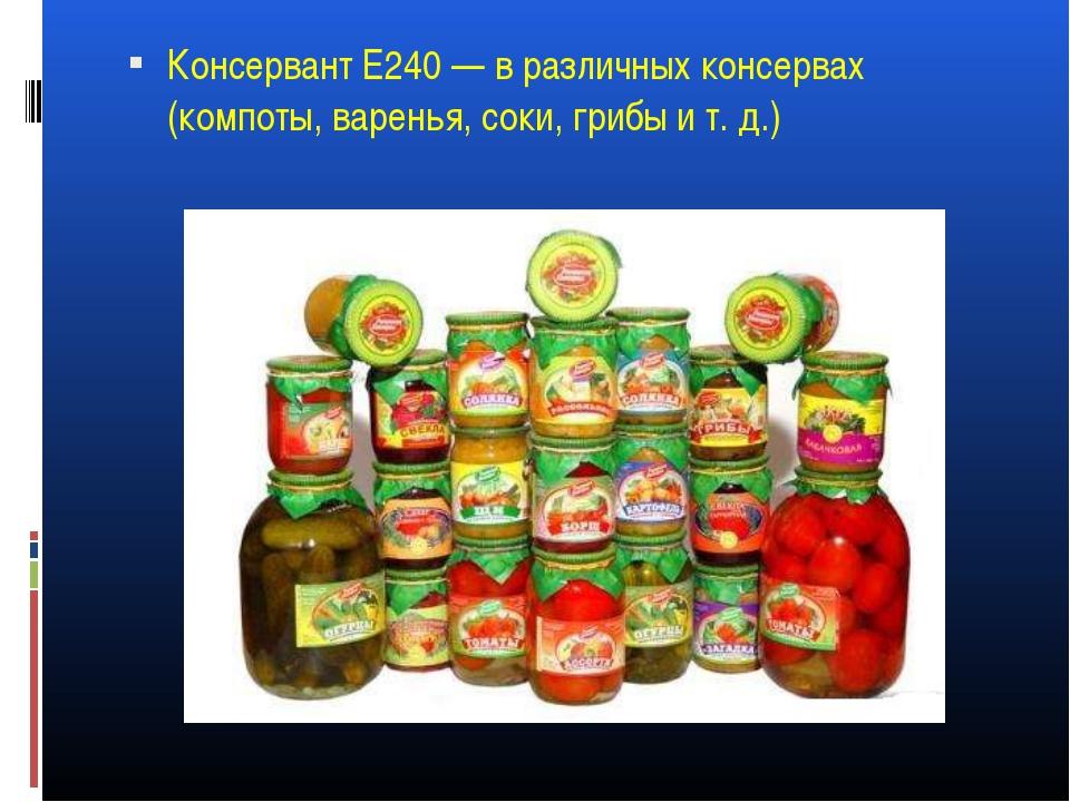 Консервант Е240 — в различных консервах (компоты, варенья, соки, грибы и т. д.)