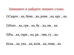 Запишите и найдите лишнее слово. 1)Сырое…ка, бума…ка, рома…ка, кру…ка. 2)Нахо