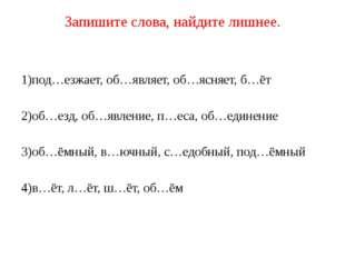 Запишите слова, найдите лишнее. 1)под…езжает, об…являет, об…ясняет, б…ёт 2)об
