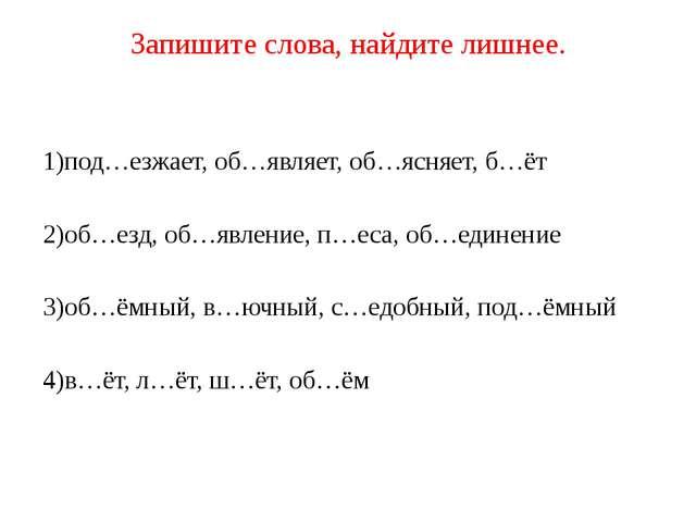 Запишите слова, найдите лишнее. 1)под…езжает, об…являет, об…ясняет, б…ёт 2)об...