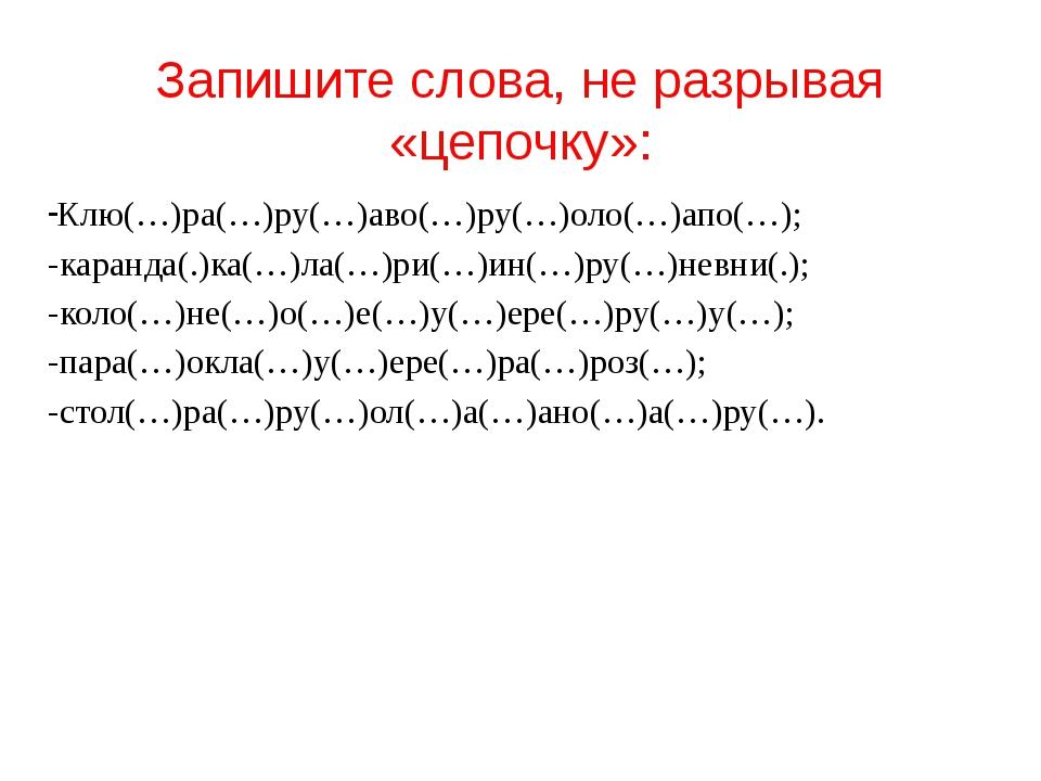 Запишите слова, не разрывая «цепочку»: Клю(…)ра(…)ру(…)аво(…)ру(…)оло(…)апо(…...
