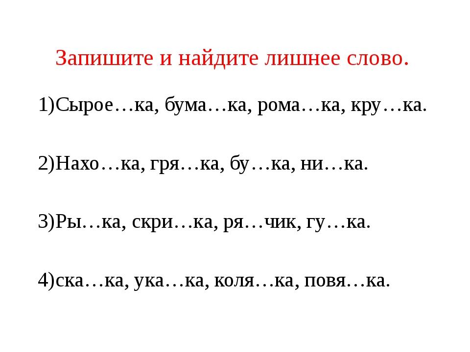 Запишите и найдите лишнее слово. 1)Сырое…ка, бума…ка, рома…ка, кру…ка. 2)Нахо...