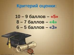 Критерий оценки: 10 – 9 баллов – «5» 8 – 7 баллов – «4» 6 – 5 баллов – «3»