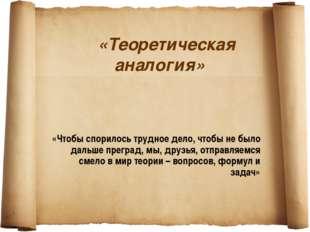 «Теоретическая аналогия» «Чтобы спорилось трудное дело, чтобы не было дальше