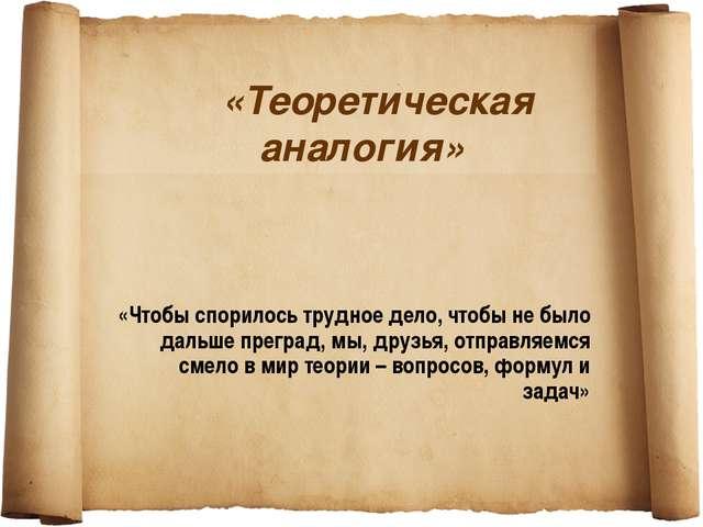 «Теоретическая аналогия» «Чтобы спорилось трудное дело, чтобы не было дальше...