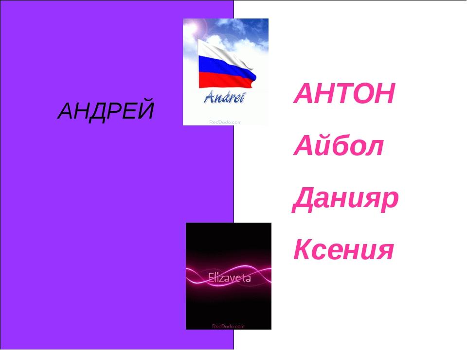 АНДРЕЙ АНТОН Айбол Данияр Ксения