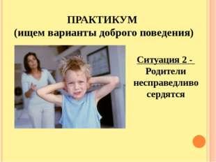 ПРАКТИКУМ (ищем варианты доброго поведения) Ситуация 2 - Родители несправедли
